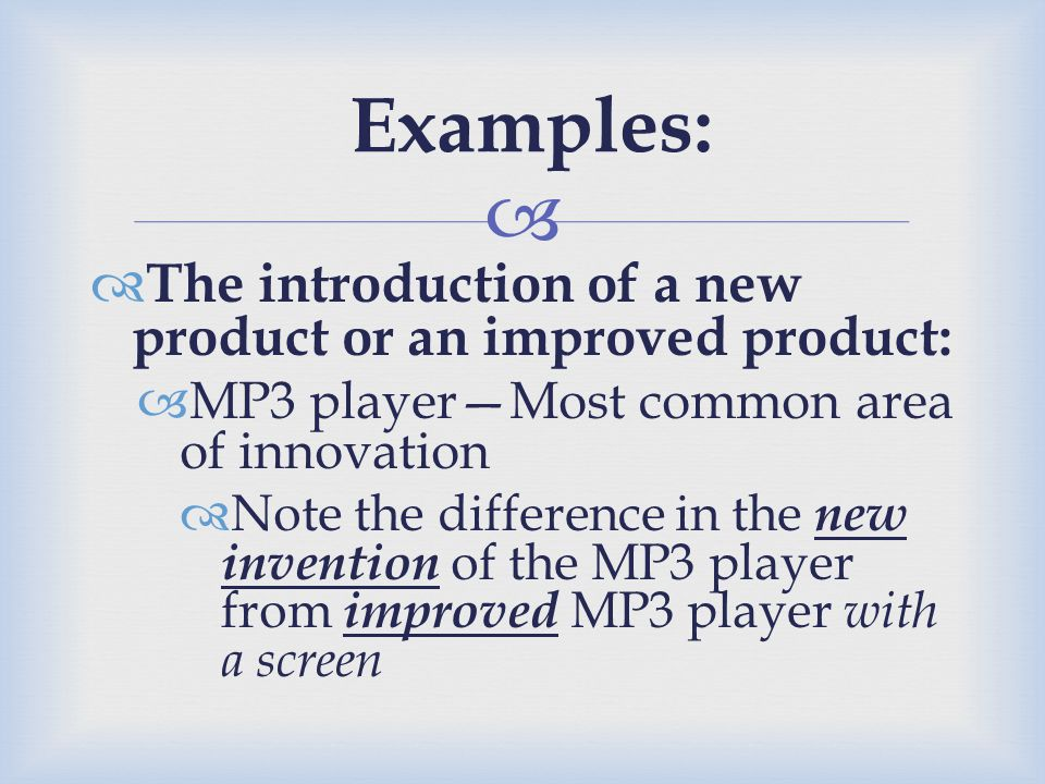 Examples: The introduction of a new product or an improved product: