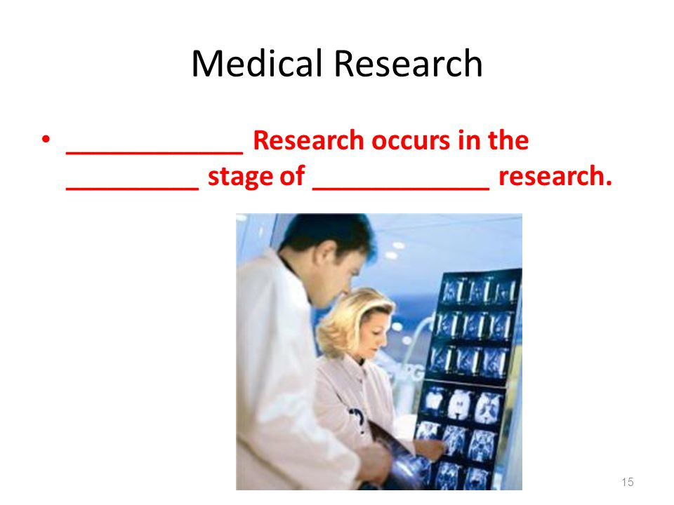 Medical Research ____________ Research occurs in the _________ stage of ____________ research.