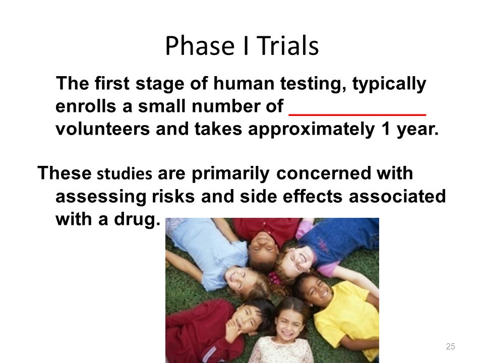 Phase I Trials The first stage of human testing, typically enrolls a small number of _____________ volunteers and takes approximately 1 year.