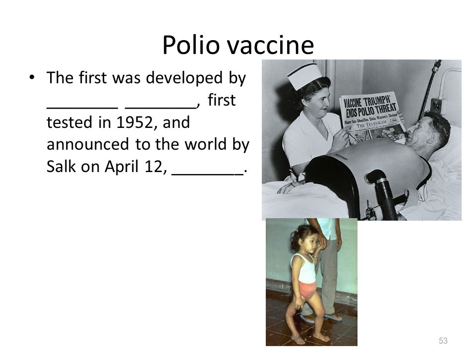Polio vaccine The first was developed by ________ ________, first tested in 1952, and announced to the world by Salk on April 12, ________.
