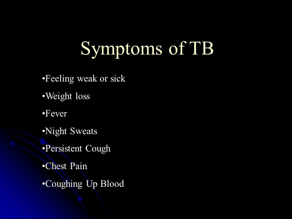 Symptoms of TB Feeling weak or sick Weight loss Fever Night Sweats