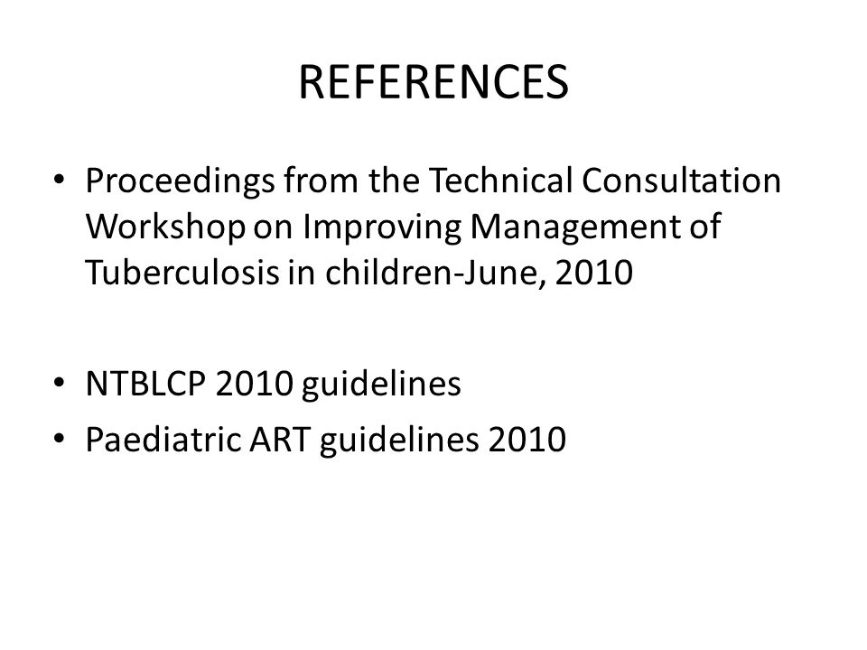 REFERENCES Proceedings from the Technical Consultation Workshop on Improving Management of Tuberculosis in children-June, 2010.