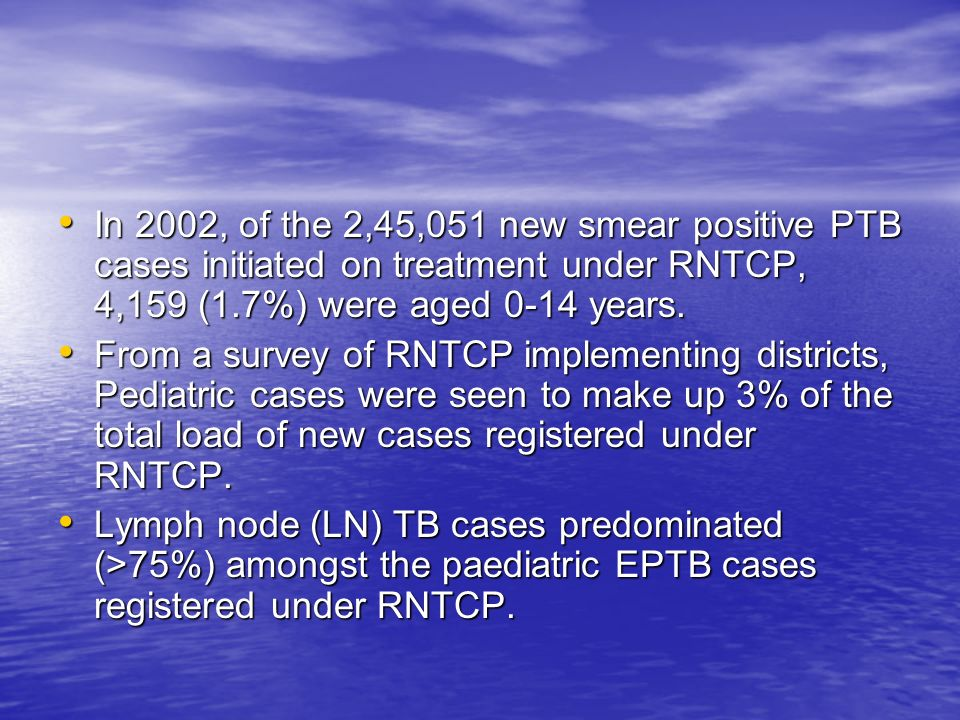 In 2002, of the 2,45,051 new smear positive PTB cases initiated on treatment under RNTCP, 4,159 (1.7%) were aged 0-14 years.