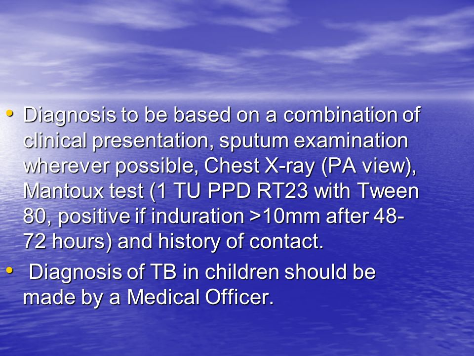 Diagnosis to be based on a combination of clinical presentation, sputum examination wherever possible, Chest X-ray (PA view), Mantoux test (1 TU PPD RT23 with Tween 80, positive if induration >10mm after 48-72 hours) and history of contact.