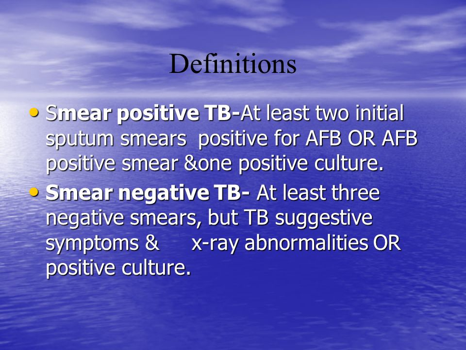Definitions Smear positive TB-At least two initial sputum smears positive for AFB OR AFB positive smear &one positive culture.