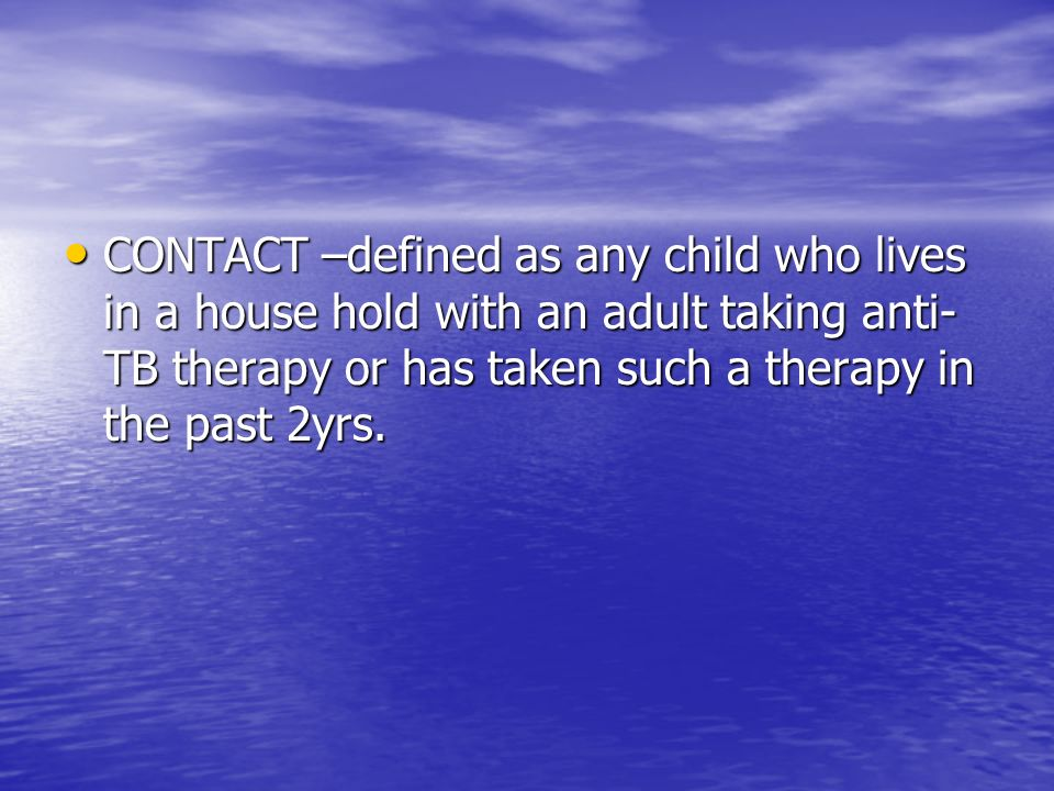 CONTACT –defined as any child who lives in a house hold with an adult taking anti-TB therapy or has taken such a therapy in the past 2yrs.