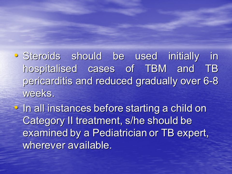 Steroids should be used initially in hospitalised cases of TBM and TB pericarditis and reduced gradually over 6-8 weeks.