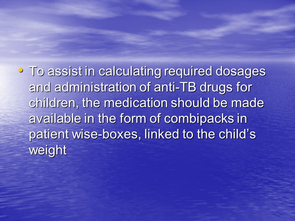 To assist in calculating required dosages and administration of anti-TB drugs for children, the medication should be made available in the form of combipacks in patient wise-boxes, linked to the child's weight
