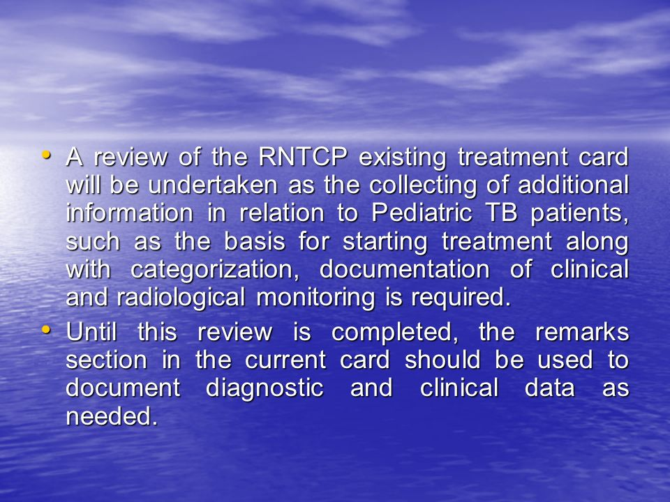 A review of the RNTCP existing treatment card will be undertaken as the collecting of additional information in relation to Pediatric TB patients, such as the basis for starting treatment along with categorization, documentation of clinical and radiological monitoring is required.