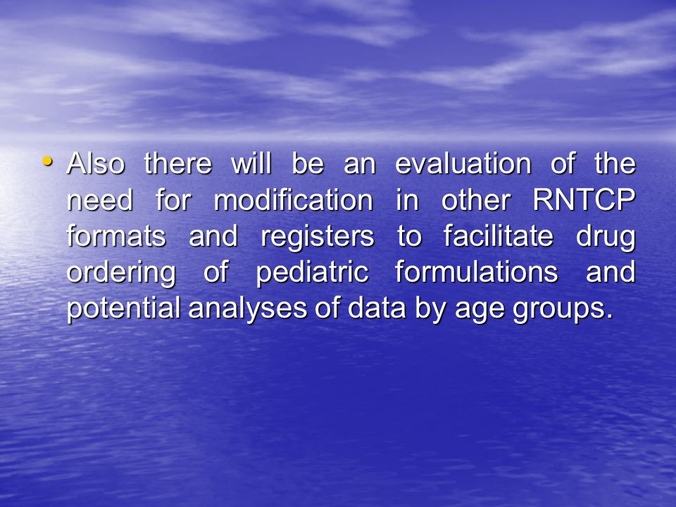 Also there will be an evaluation of the need for modification in other RNTCP formats and registers to facilitate drug ordering of pediatric formulations and potential analyses of data by age groups.