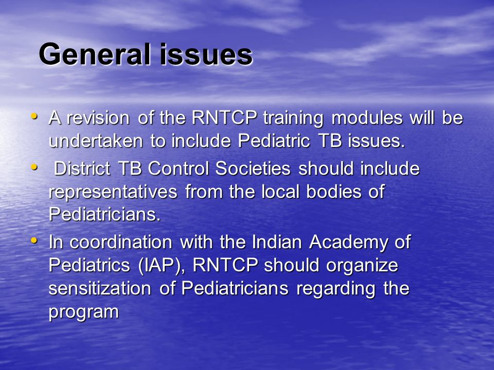 General issues A revision of the RNTCP training modules will be undertaken to include Pediatric TB issues.