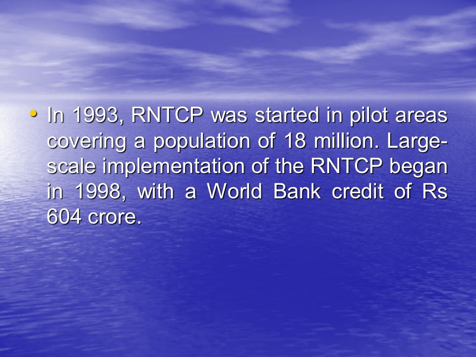 In 1993, RNTCP was started in pilot areas covering a population of 18 million.