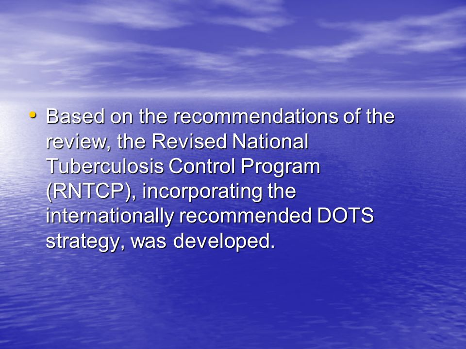 Based on the recommendations of the review, the Revised National Tuberculosis Control Program (RNTCP), incorporating the internationally recommended DOTS strategy, was developed.