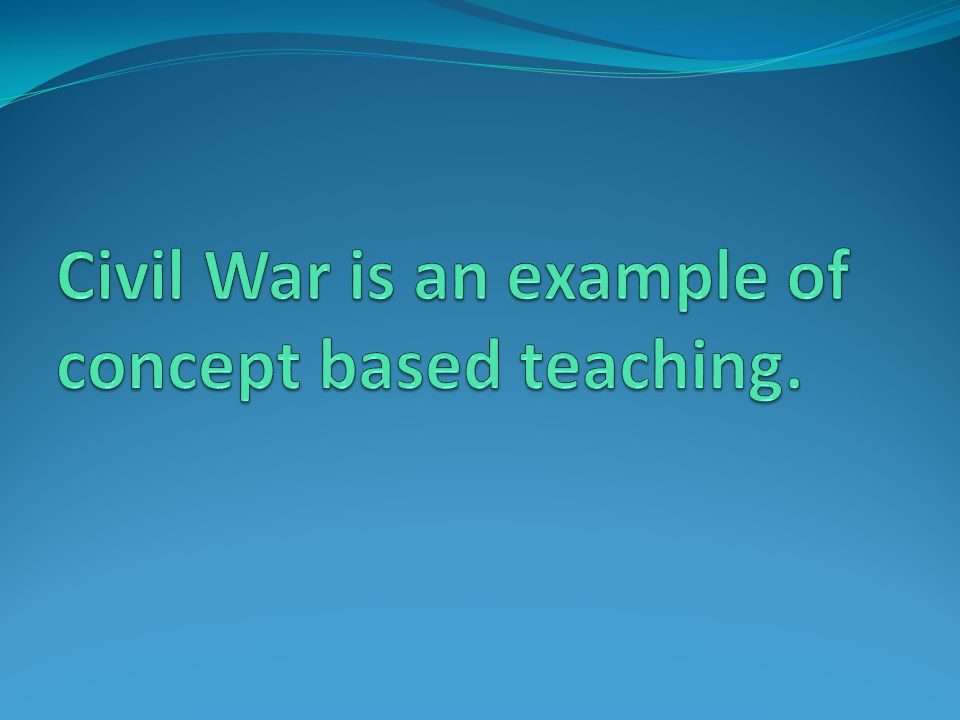 Civil War is an example of concept based teaching.