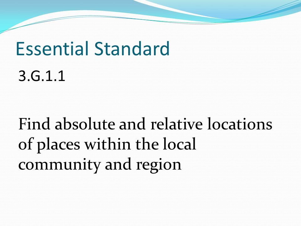 Essential Standard 3.G.1.1 Find absolute and relative locations of places within the local community and region