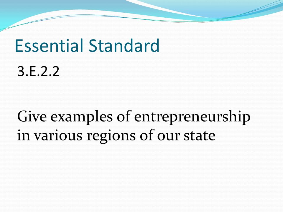Essential Standard 3.E.2.2 Give examples of entrepreneurship in various regions of our state Once done, come back to these two questions:
