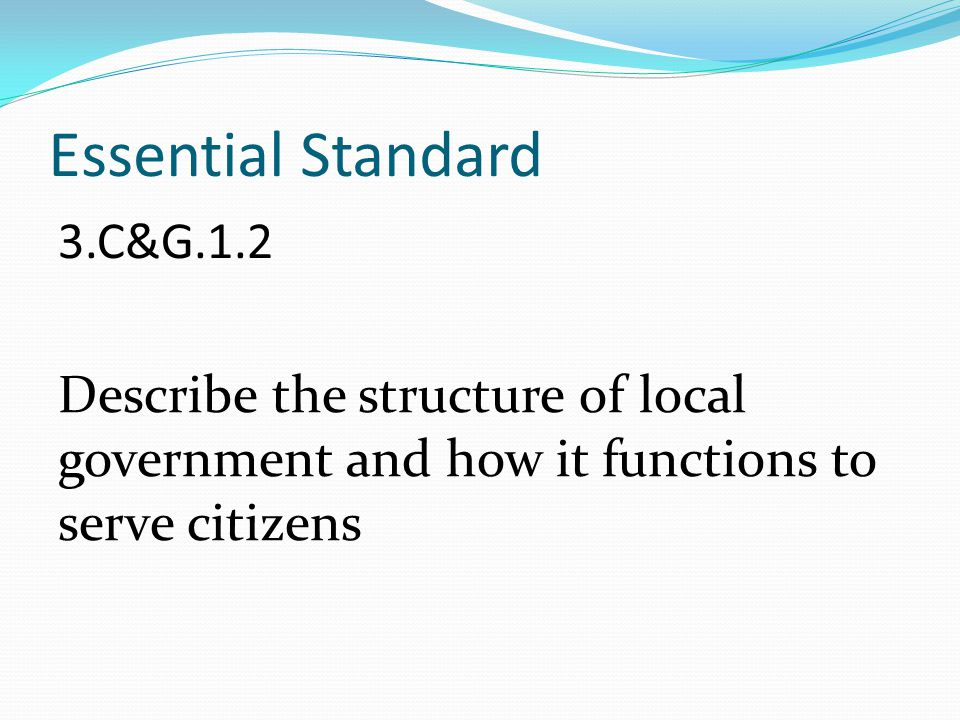 Essential Standard 3.C&G.1.2 Describe the structure of local government and how it functions to serve citizens