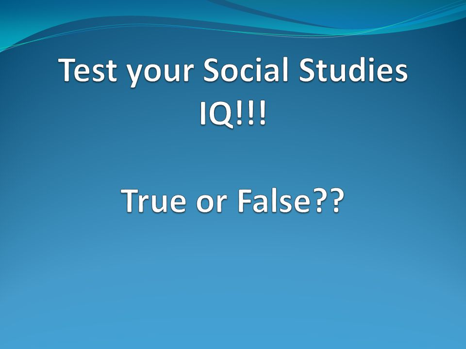 Test your Social Studies IQ!!! True or False