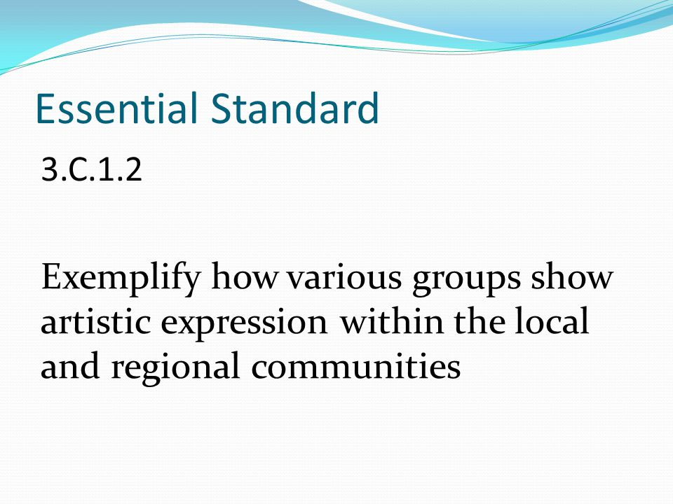 Essential Standard 3.C.1.2 Exemplify how various groups show artistic expression within the local and regional communities