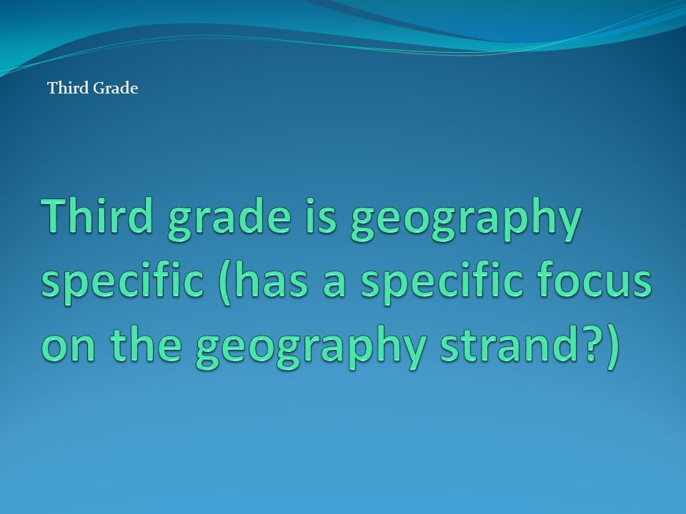 Third Grade Third grade is geography specific (has a specific focus on the geography strand ) Edit this slide.
