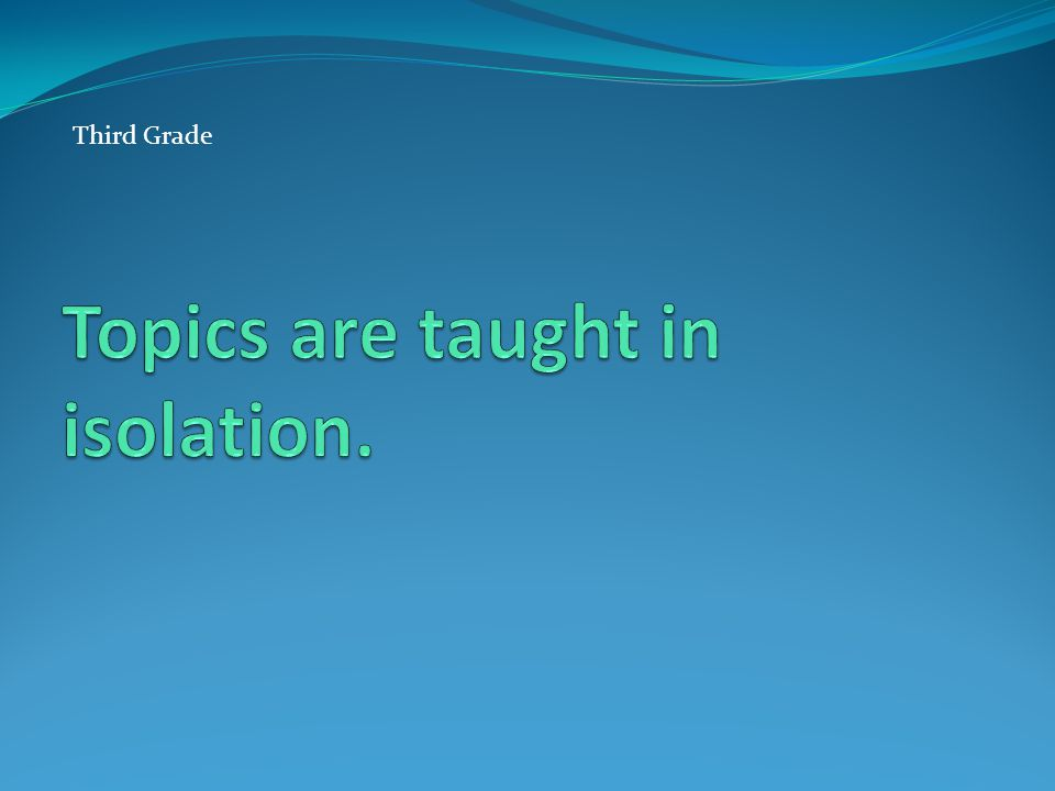 Topics are taught in isolation.