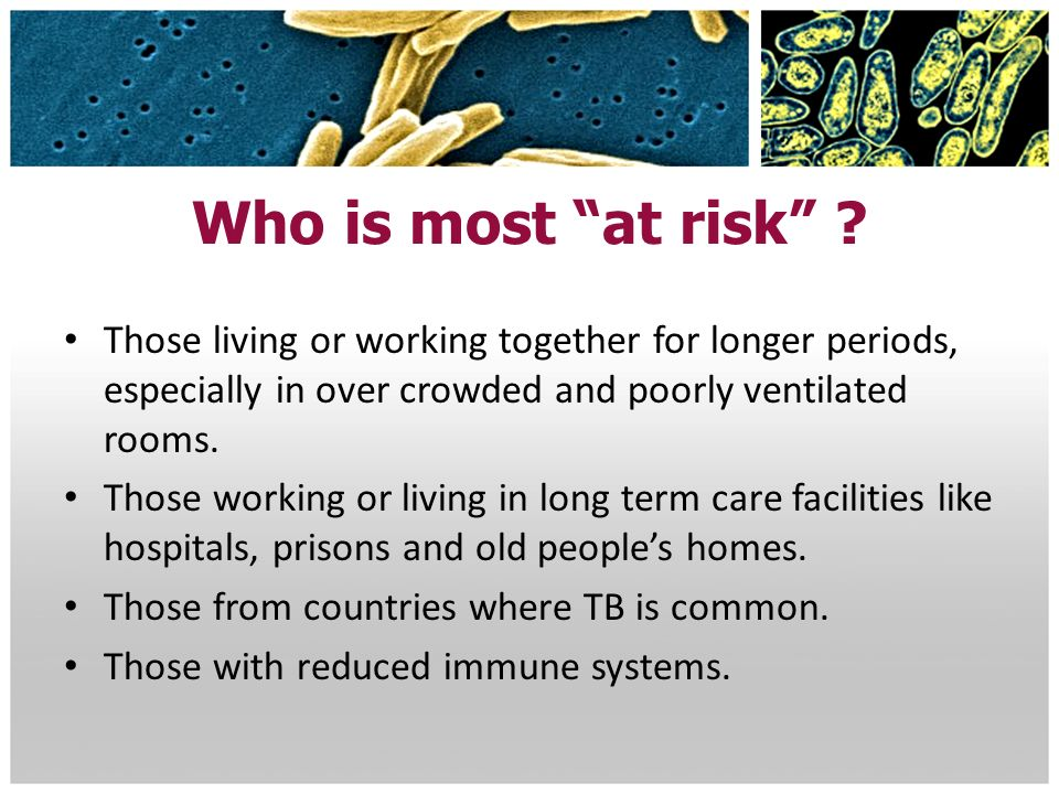 Who is most at risk Those living or working together for longer periods, especially in over crowded and poorly ventilated rooms.