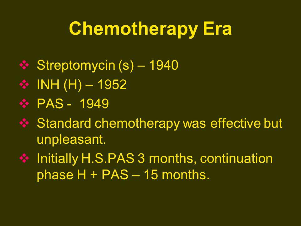 Chemotherapy Era Streptomycin (s) – 1940 INH (H) – 1952 PAS - 1949