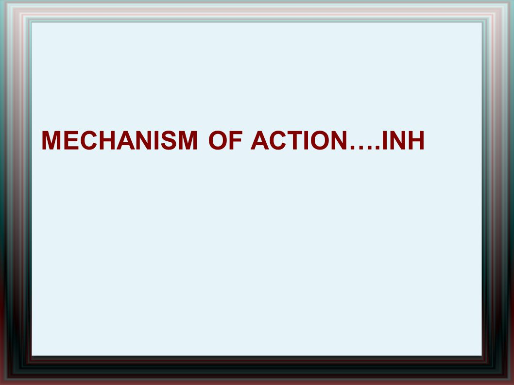 Mechanism of action….inh