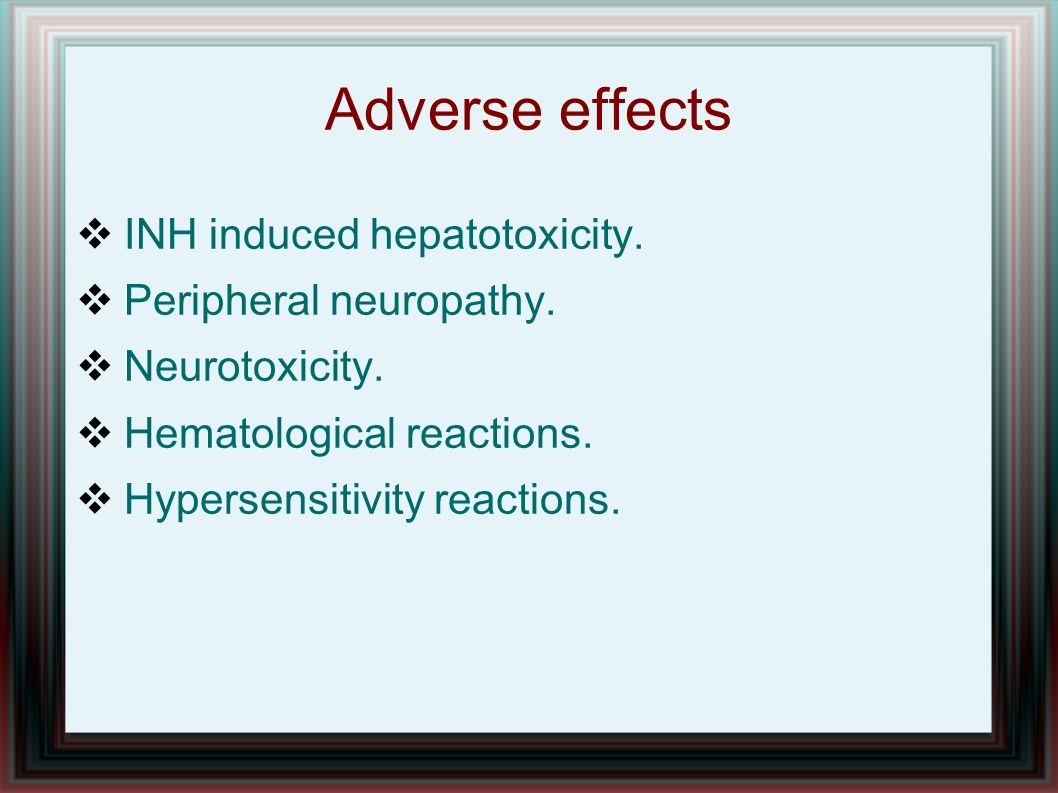 Adverse effects INH induced hepatotoxicity. Peripheral neuropathy.