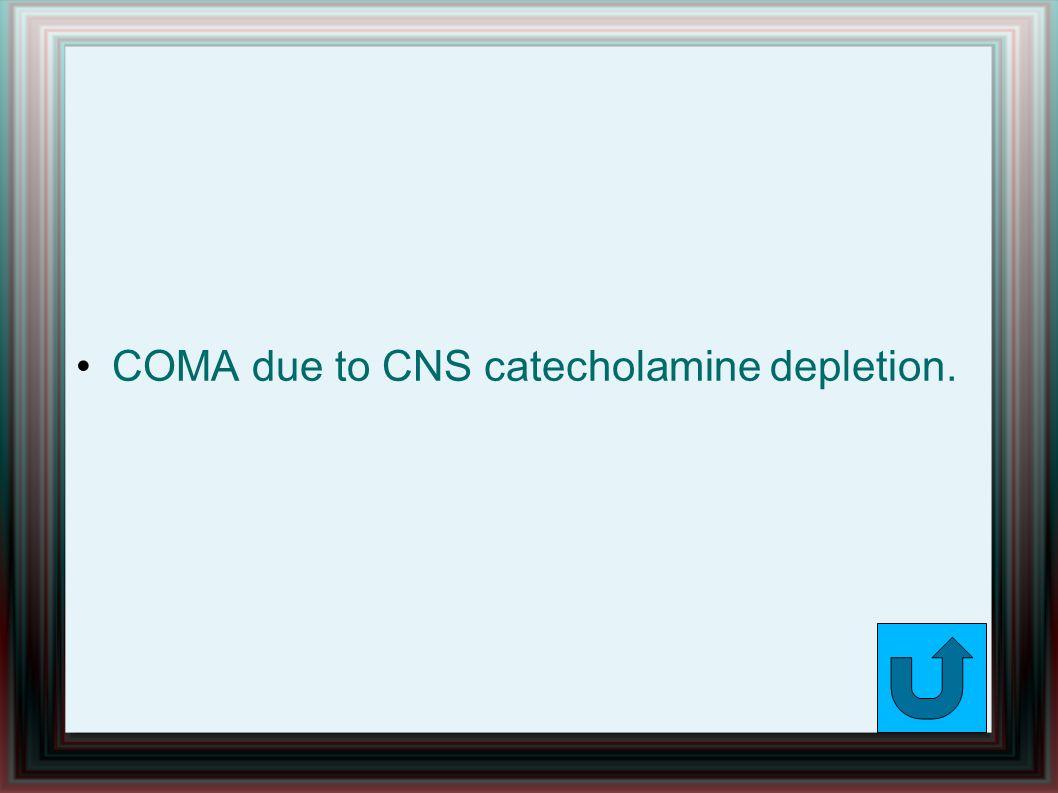 COMA due to CNS catecholamine depletion.