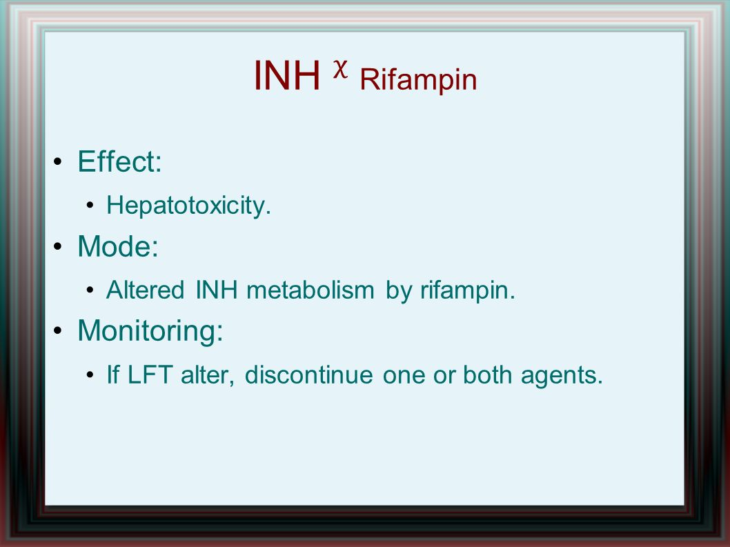 INH ᵡ Rifampin Effect: Mode: Monitoring: Hepatotoxicity.