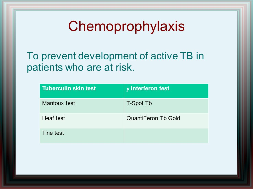 ChemoprophylaxisTo prevent development of active TB in patients who are at risk. Tuberculin skin test.