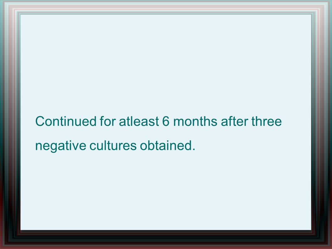 Continued for atleast 6 months after three negative cultures obtained.