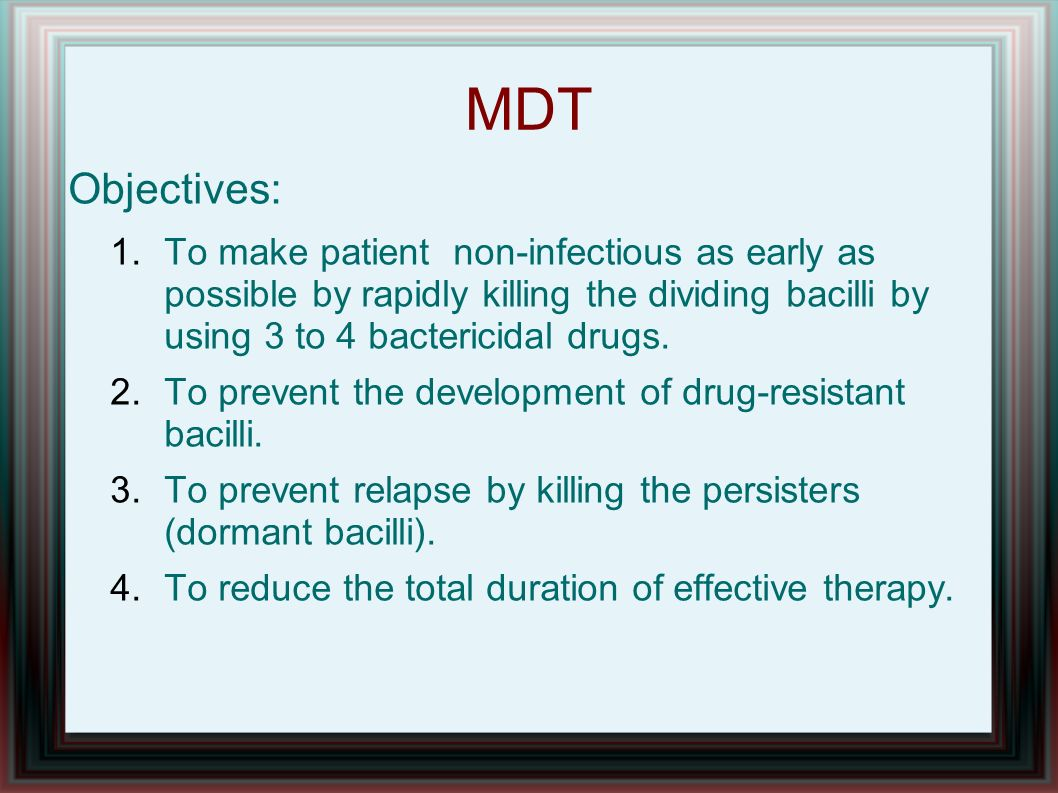 MDT Objectives: To make patient non-infectious as early as possible by rapidly killing the dividing bacilli by using 3 to 4 bactericidal drugs.