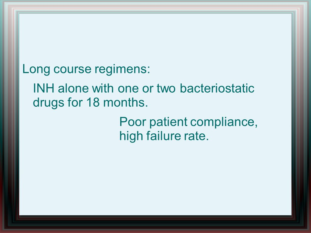 Long course regimens: INH alone with one or two bacteriostatic drugs for 18 months.