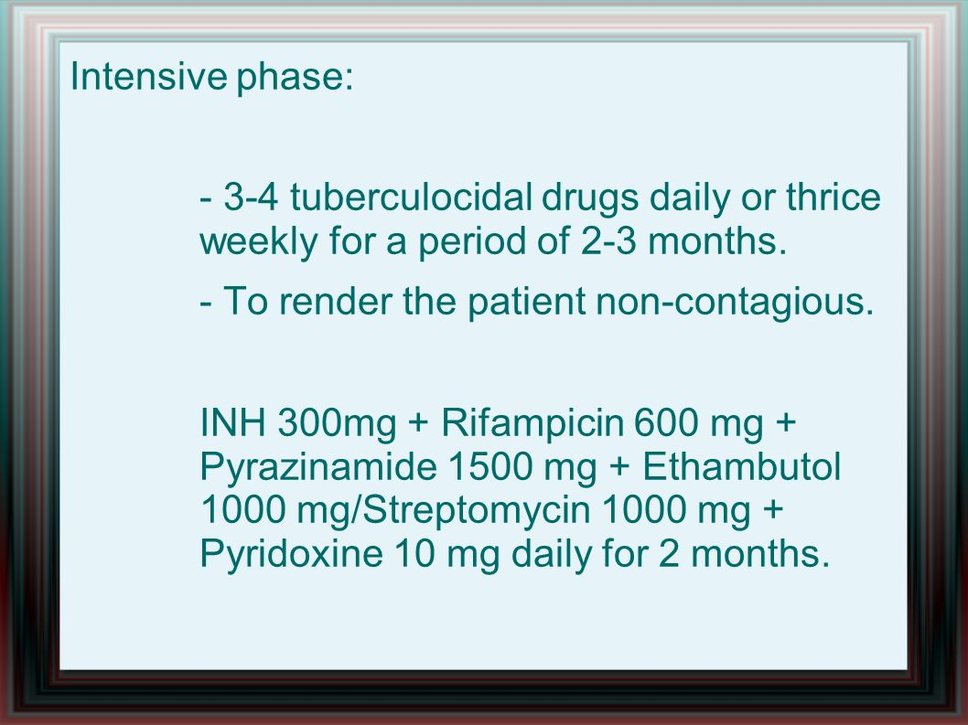 Intensive phase: - 3-4 tuberculocidal drugs daily or thrice weekly for a period of 2-3 months.