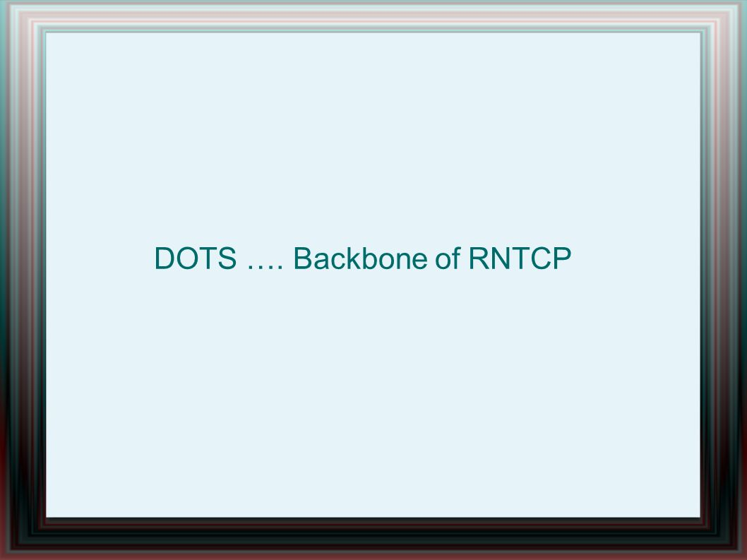 DOTS …. Backbone of RNTCP