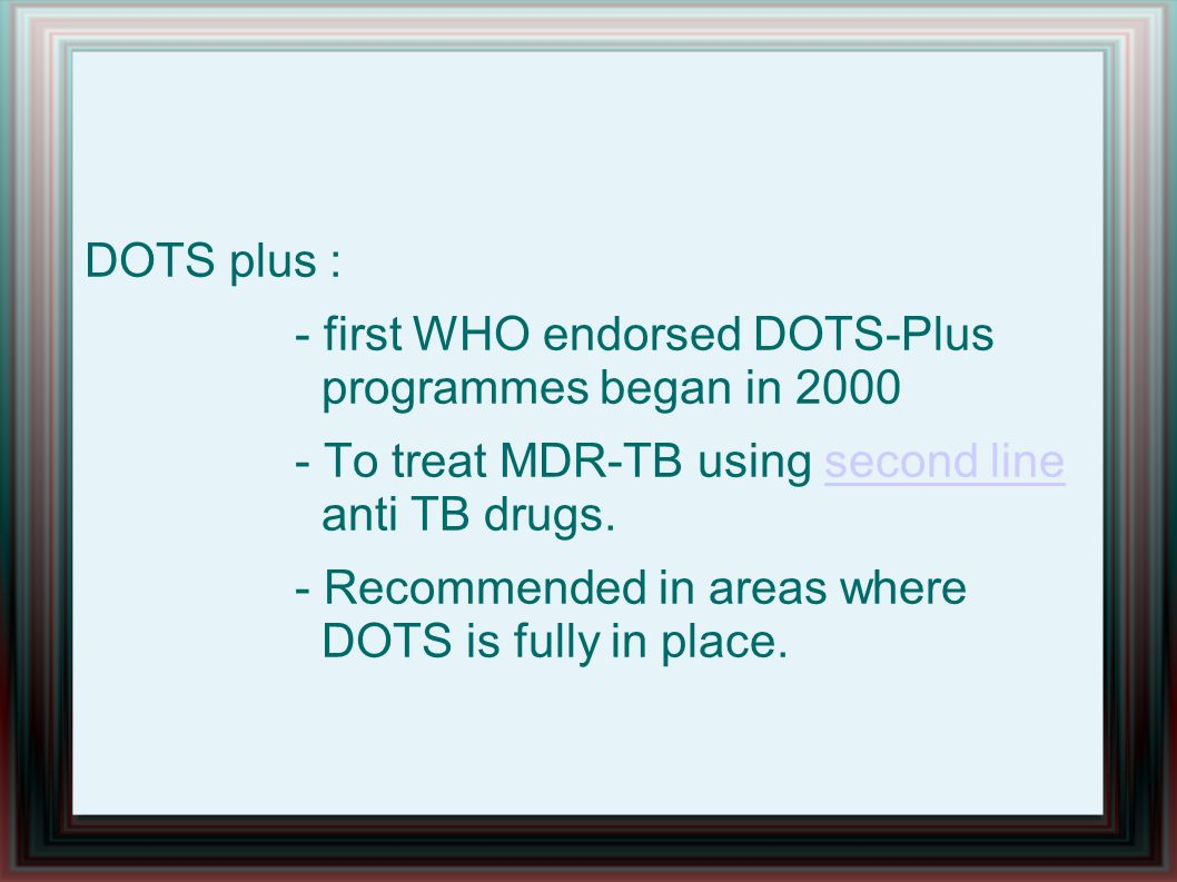 DOTS plus : - first WHO endorsed DOTS-Plus programmes began in 2000 - To treat MDR-TB using second line anti TB drugs.