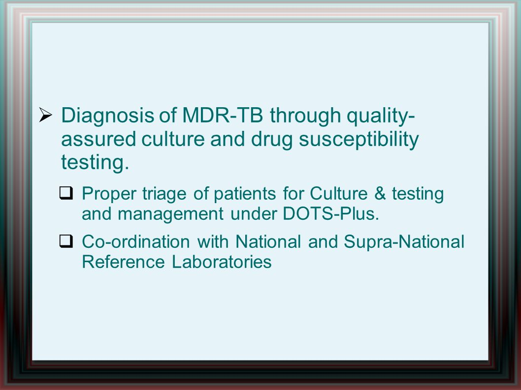 Diagnosis of MDR-TB through quality- assured culture and drug susceptibility testing.