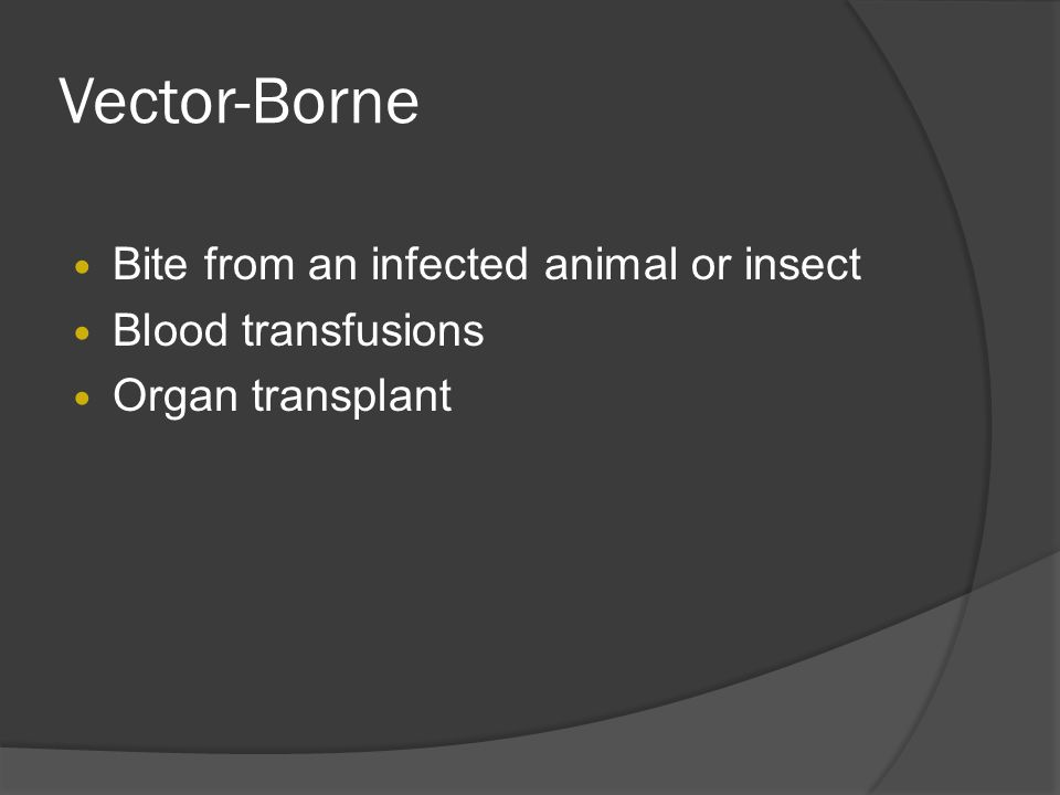 Vector-Borne Bite from an infected animal or insect Blood transfusions