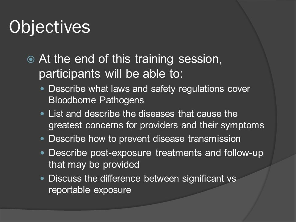 Objectives At the end of this training session, participants will be able to: Describe what laws and safety regulations cover Bloodborne Pathogens.