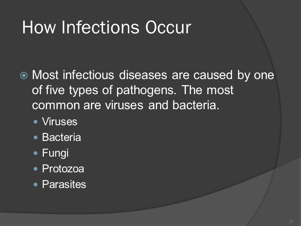 How Infections Occur Most infectious diseases are caused by one of five types of pathogens. The most common are viruses and bacteria.