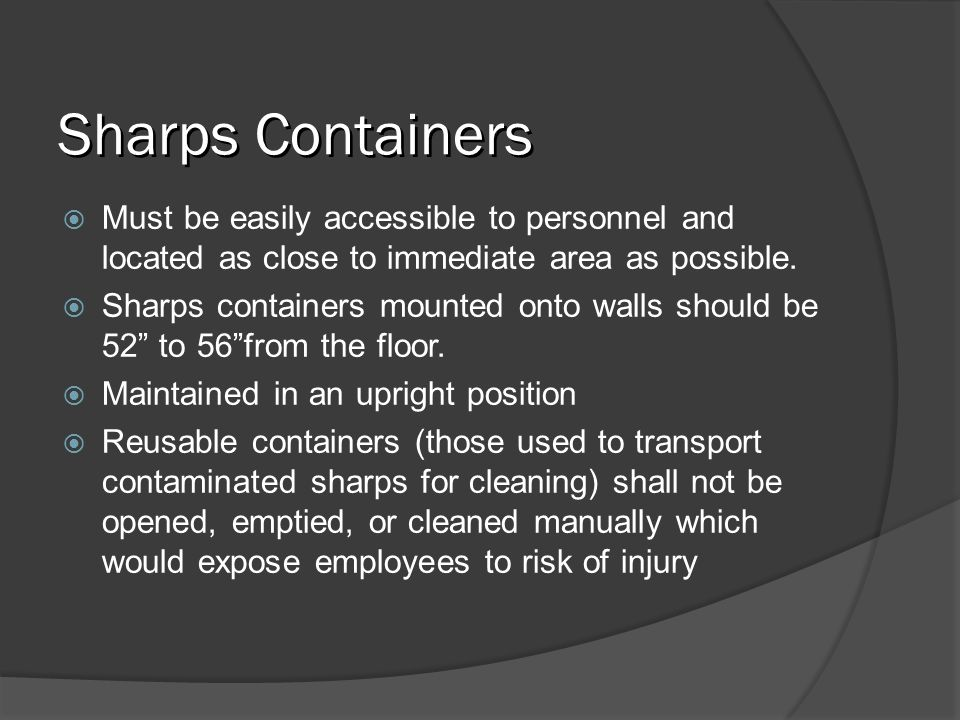 Sharps ContainersMust be easily accessible to personnel and located as close to immediate area as possible.