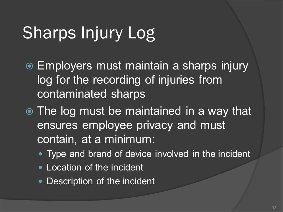 Sharps Injury LogEmployers must maintain a sharps injury log for the recording of injuries from contaminated sharps.