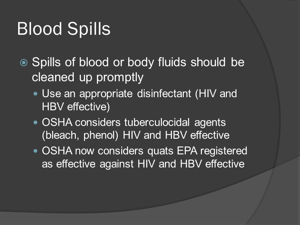 Blood SpillsSpills of blood or body fluids should be cleaned up promptly. Use an appropriate disinfectant (HIV and HBV effective)
