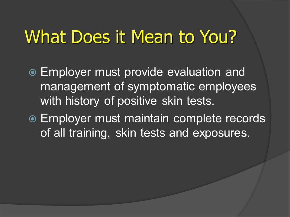 What Does it Mean to You Employer must provide evaluation and management of symptomatic employees with history of positive skin tests.