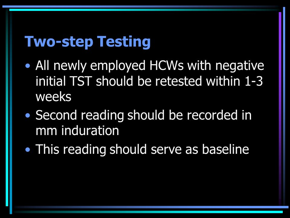 Two-step Testing All newly employed HCWs with negative initial TST should be retested within 1-3 weeks.