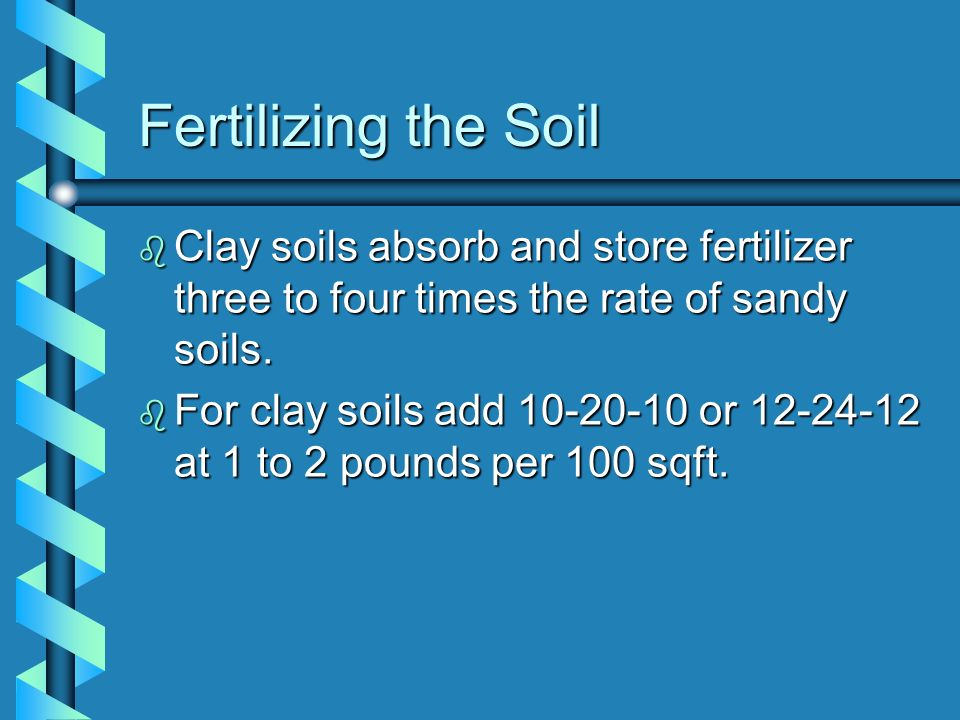 Fertilizing the SoilClay soils absorb and store fertilizer three to four times the rate of sandy soils.