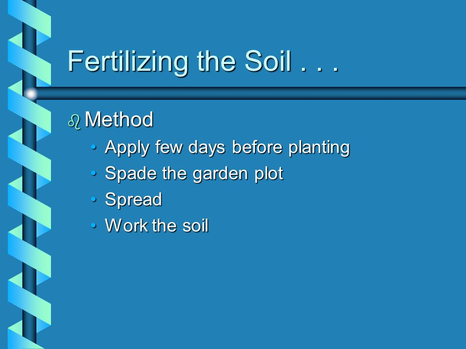 Fertilizing the Soil . . . Method Apply few days before planting