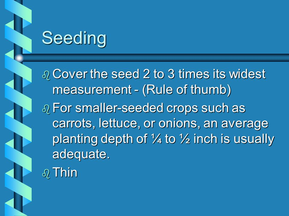 SeedingCover the seed 2 to 3 times its widest measurement - (Rule of thumb)